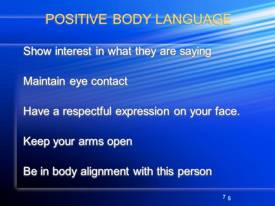 7 POSITIVE BODY LANGUAGE Show interest in what they are saying Maintain eye contact Have a respectful expression on your face.