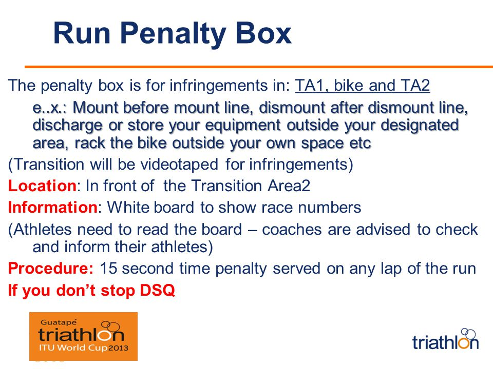 Run Penalty Box The penalty box is for infringements in: TA1, bike and TA2 e..x.: Mount before mount line, dismount after dismount line, discharge or store your equipment outside your designated area, rack the bike outside your own space etc (Transition will be videotaped for infringements) Location: In front of the Transition Area2 Information: White board to show race numbers (Athletes need to read the board – coaches are advised to check and inform their athletes) Procedure: 15 second time penalty served on any lap of the run If you dont stop DSQ