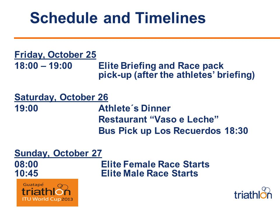 Schedule and Timelines Friday, October 25 18:00 – 19:00 Elite Briefing and Race pack pick-up (after the athletes briefing) Saturday, October 26 19:00Athlete´s Dinner Restaurant Vaso e Leche Bus Pick up Los Recuerdos 18:30 Sunday, October 27 08:00 Elite Female Race Starts 10:45 Elite Male Race Starts