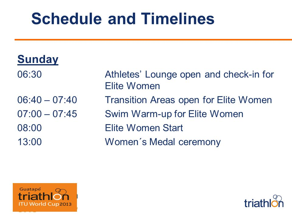 Schedule and Timelines Sunday 06:30 Athletes Lounge open and check-in for Elite Women 06:40 – 07:40 Transition Areas open for Elite Women 07:00 – 07:45 Swim Warm-up for Elite Women 08:00 Elite Women Start 13:00 Women´s Medal ceremony