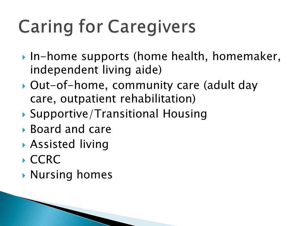 In-home supports (home health, homemaker, independent living aide) Out-of-home, community care (adult day care, outpatient rehabilitation) Supportive/Transitional Housing Board and care Assisted living CCRC Nursing homes