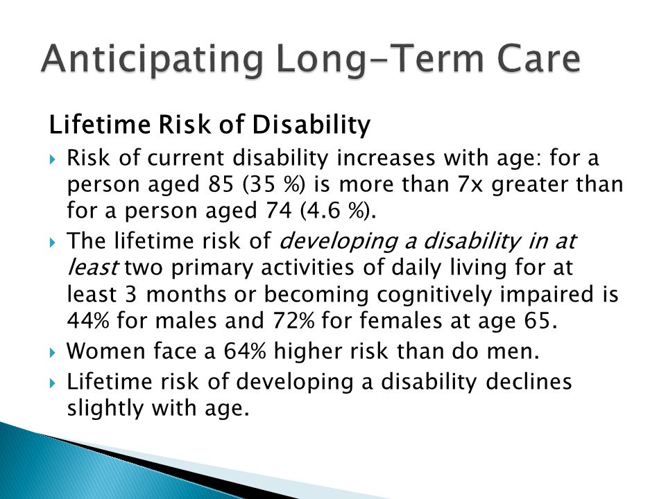 Lifetime Risk of Disability Risk of current disability increases with age: for a person aged 85 (35 %) is more than 7x greater than for a person aged 74 (4.6 %).
