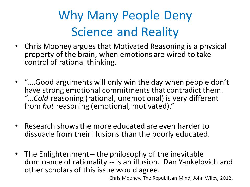 Why Many People Deny Science and Reality Chris Mooney argues that Motivated Reasoning is a physical property of the brain, when emotions are wired to take control of rational thinking.