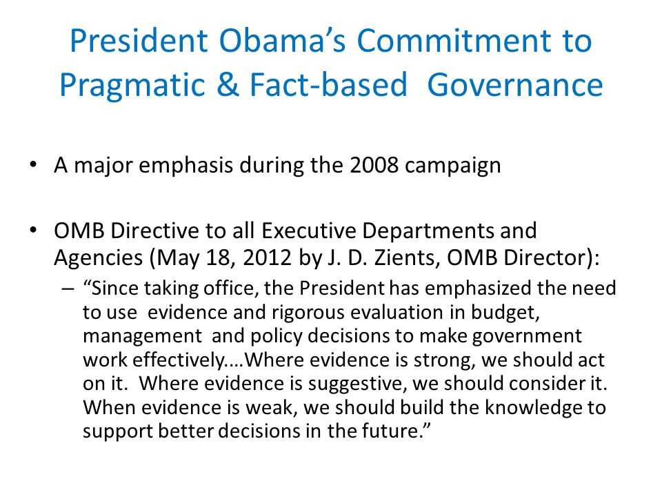 President Obamas Commitment to Pragmatic & Fact-based Governance A major emphasis during the 2008 campaign OMB Directive to all Executive Departments and Agencies (May 18, 2012 by J.