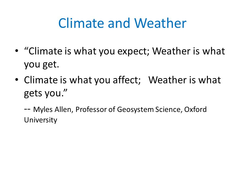 Climate and Weather Climate is what you expect; Weather is what you get.
