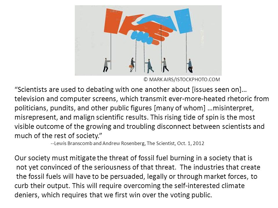 © MARK AIRS/ISTOCKPHOTO.COM Scientists are used to debating with one another about [issues seen on]… television and computer screens, which transmit ever-more-heated rhetoric from politicians, pundits, and other public figures [many of whom] …misinterpret, misrepresent, and malign scientific results.