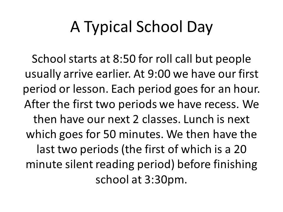 A Typical School Day School starts at 8:50 for roll call but people usually arrive earlier. At 9:00 we have our first period or lesson. Each period go