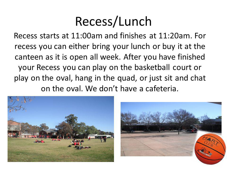 Recess/Lunch Recess starts at 11:00am and finishes at 11:20am. For recess you can either bring your lunch or buy it at the canteen as it is open all w