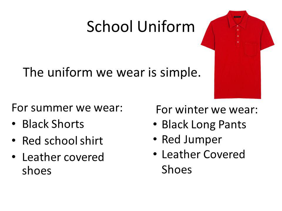 School Uniform For summer we wear: Black Shorts Red school shirt Leather covered shoes The uniform we wear is simple. For winter we wear: Black Long P