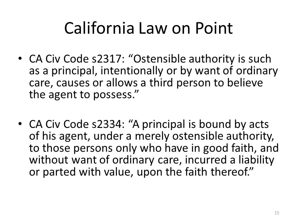 California Law on Point CA Civ Code s2317: Ostensible authority is such as a principal, intentionally or by want of ordinary care, causes or allows a