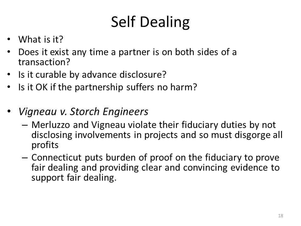 Self Dealing What is it? Does it exist any time a partner is on both sides of a transaction? Is it curable by advance disclosure? Is it OK if the part