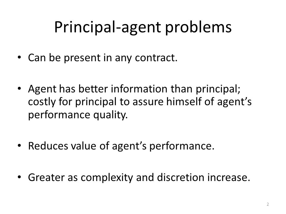 Principal-agent problems Can be present in any contract. Agent has better information than principal; costly for principal to assure himself of agents