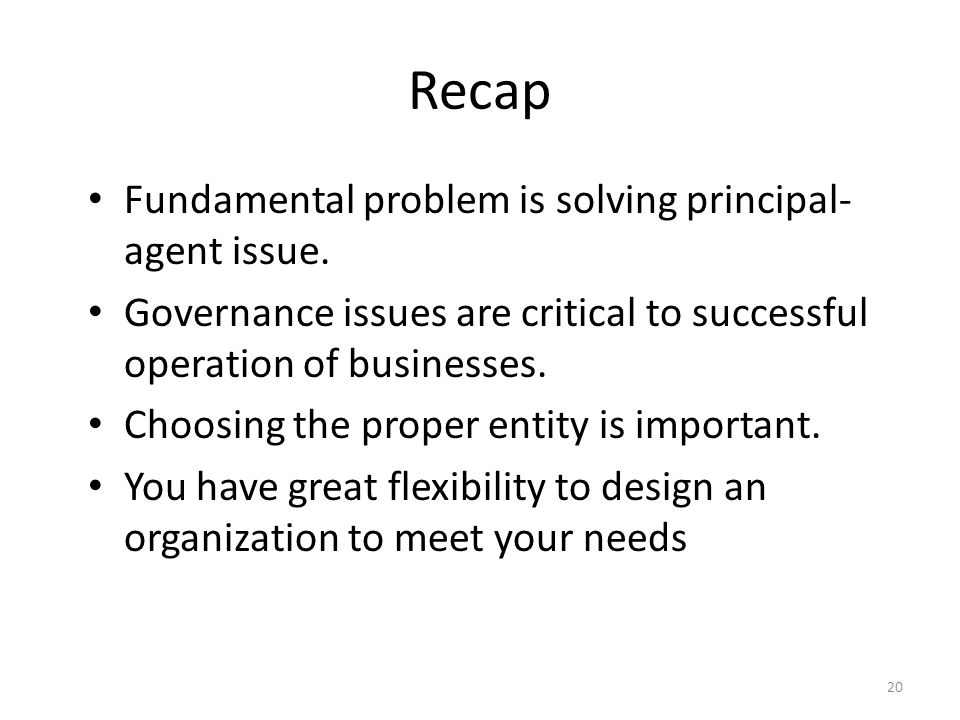 Recap Fundamental problem is solving principal- agent issue. Governance issues are critical to successful operation of businesses. Choosing the proper