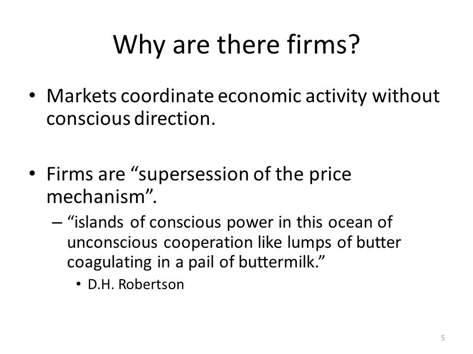 Why are there firms? Markets coordinate economic activity without conscious direction. Firms are supersession of the price mechanism. – islands of con