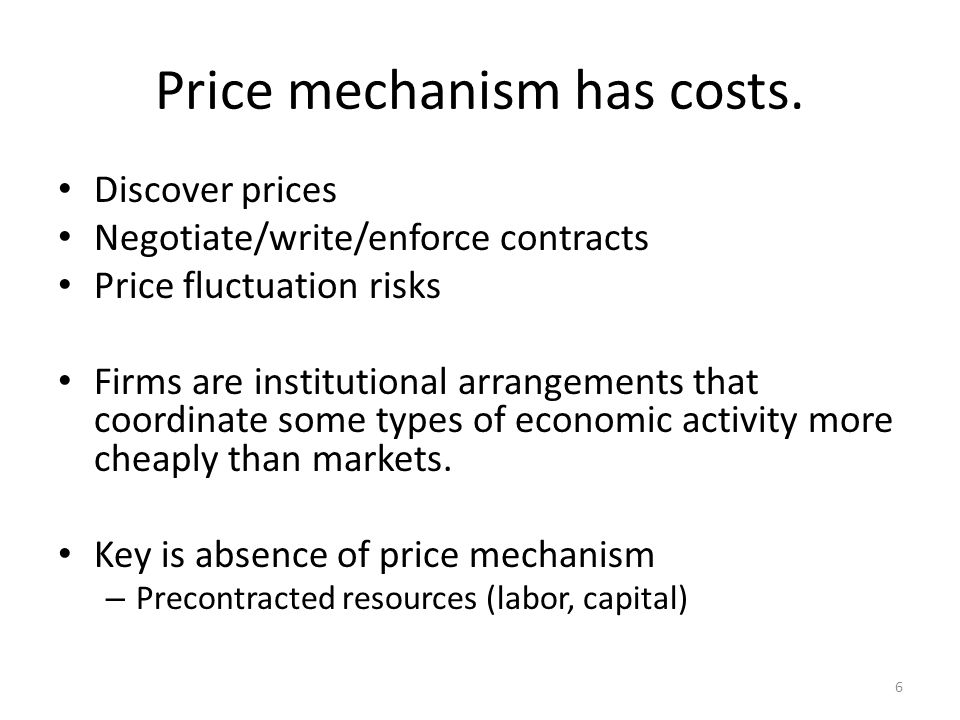 Price mechanism has costs. Discover prices Negotiate/write/enforce contracts Price fluctuation risks Firms are institutional arrangements that coordin
