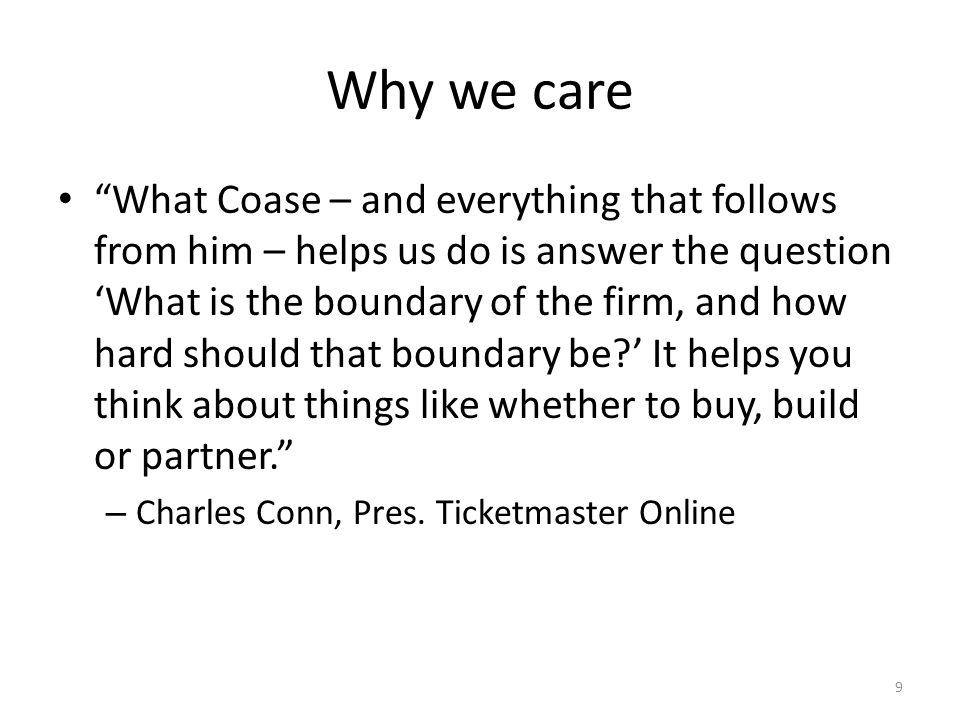 Why we care What Coase – and everything that follows from him – helps us do is answer the question What is the boundary of the firm, and how hard should that boundary be.