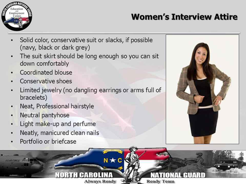 Womens Interview Attire Solid color, conservative suit or slacks, if possible (navy, black or dark grey) The suit skirt should be long enough so you c
