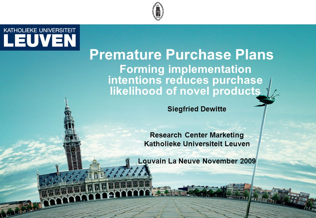 Premature Purchase Plans Forming implementation intentions reduces purchase likelihood of novel products Siegfried Dewitte Research Center Marketing Katholieke Universiteit Leuven Louvain La Neuve November 2009