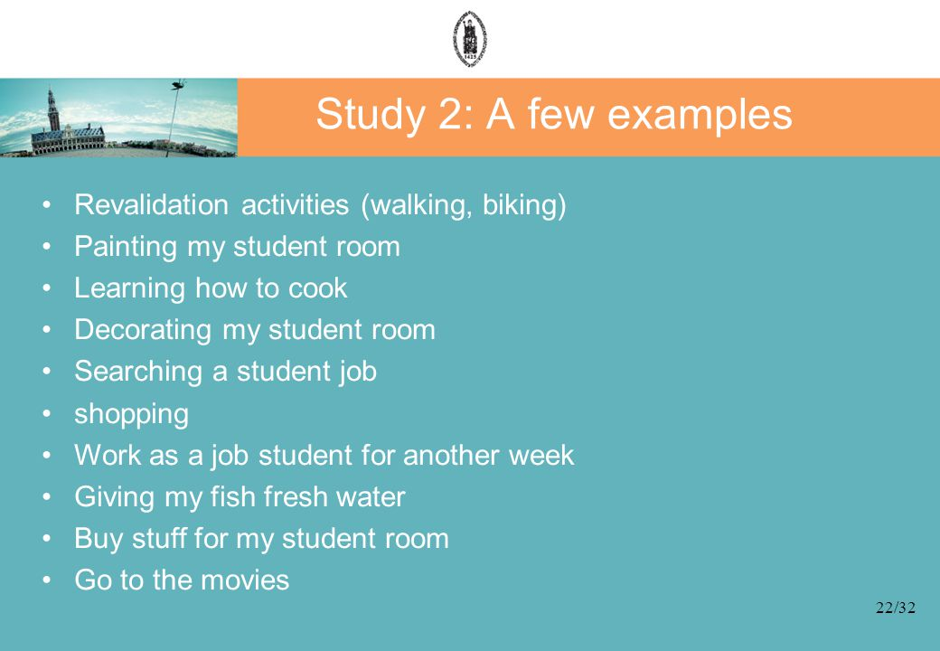 22/32 Study 2: A few examples Revalidation activities (walking, biking) Painting my student room Learning how to cook Decorating my student room Searching a student job shopping Work as a job student for another week Giving my fish fresh water Buy stuff for my student room Go to the movies