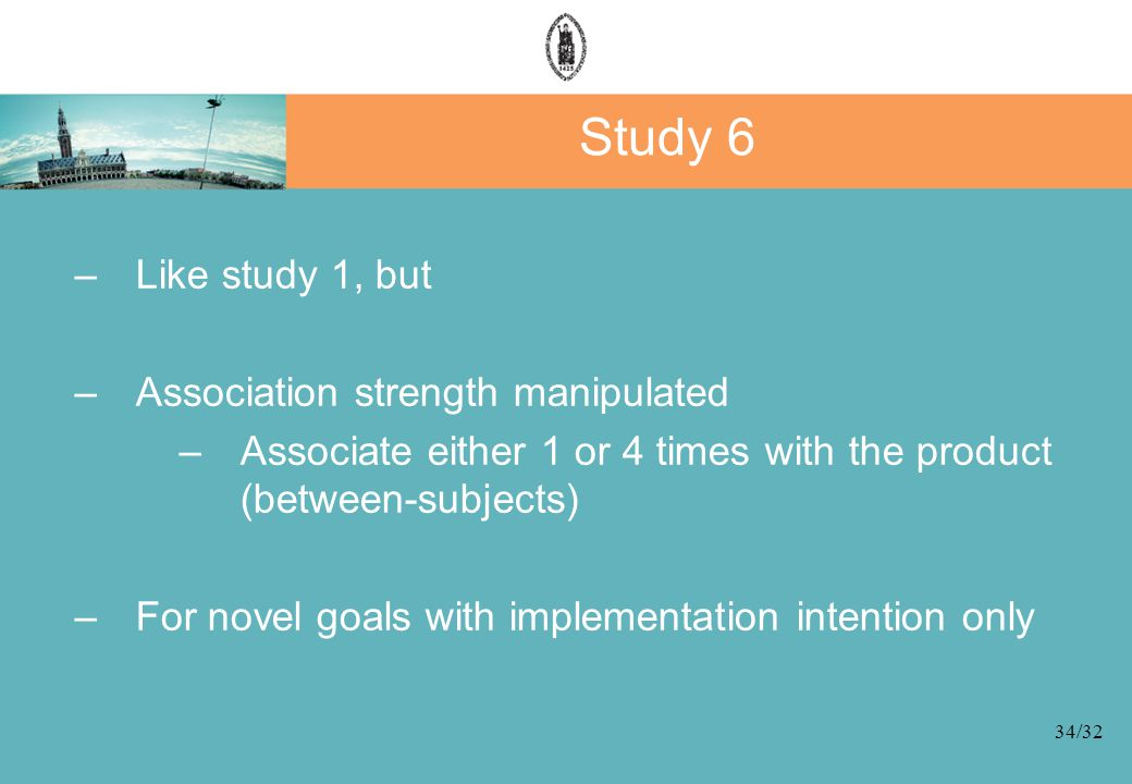 34/32 Study 6 –Like study 1, but –Association strength manipulated –Associate either 1 or 4 times with the product (between-subjects) –For novel goals with implementation intention only
