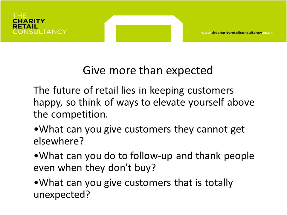 Give more than expected The future of retail lies in keeping customers happy, so think of ways to elevate yourself above the competition.