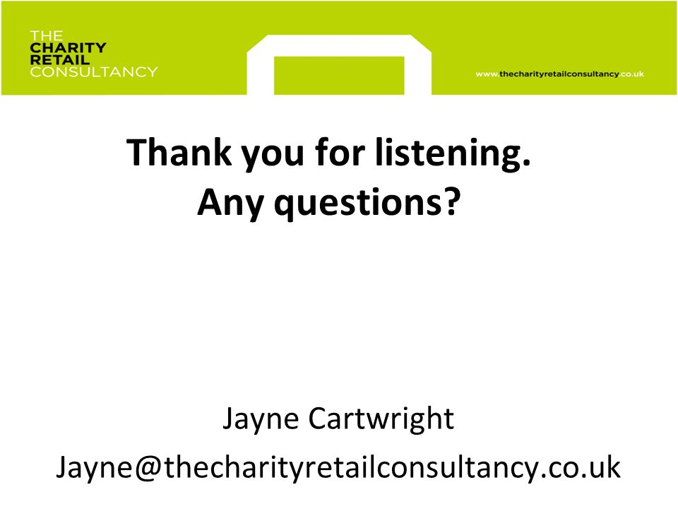 Thank you for listening. Any questions? Jayne Cartwright Jayne@thecharityretailconsultancy.co.uk