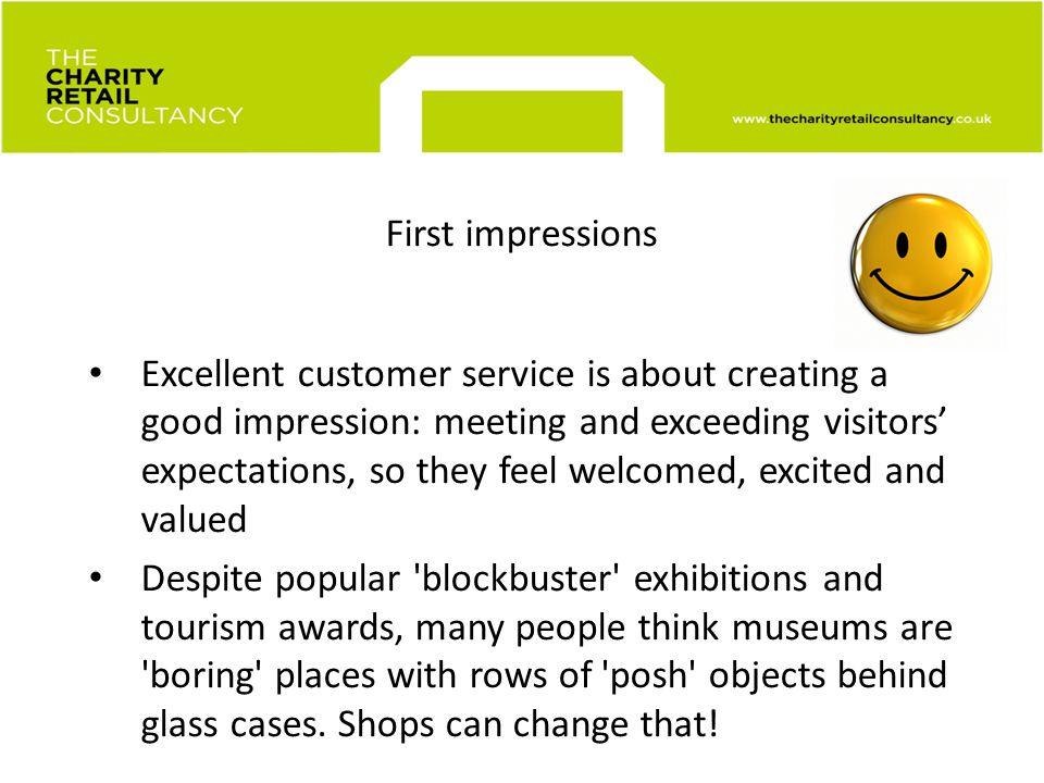 First impressions Excellent customer service is about creating a good impression: meeting and exceeding visitors expectations, so they feel welcomed, excited and valued Despite popular blockbuster exhibitions and tourism awards, many people think museums are boring places with rows of posh objects behind glass cases.