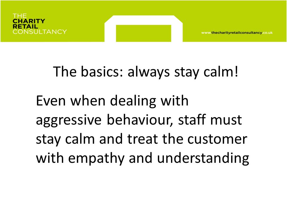 The basics: always stay calm! Even when dealing with aggressive behaviour, staff must stay calm and treat the customer with empathy and understanding