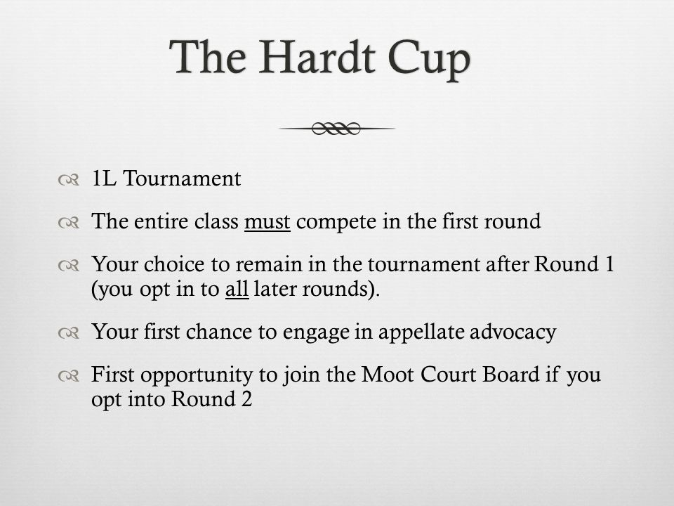 Hardt Cup Format: Round 1Hardt Cup Format: Round 1 Round 1: Wednesday, March 26 – Saturday, March 28 Everyone competes (that means you!) 2 arguments, 1 night: one as Appellant, one as Appellee Compete against people in your LARW section 2-judge panels Judges are 2L and 3L students on the Moot Court Board 10 minute argument for each side (including 1-2 minute rebuttal for Appellant)