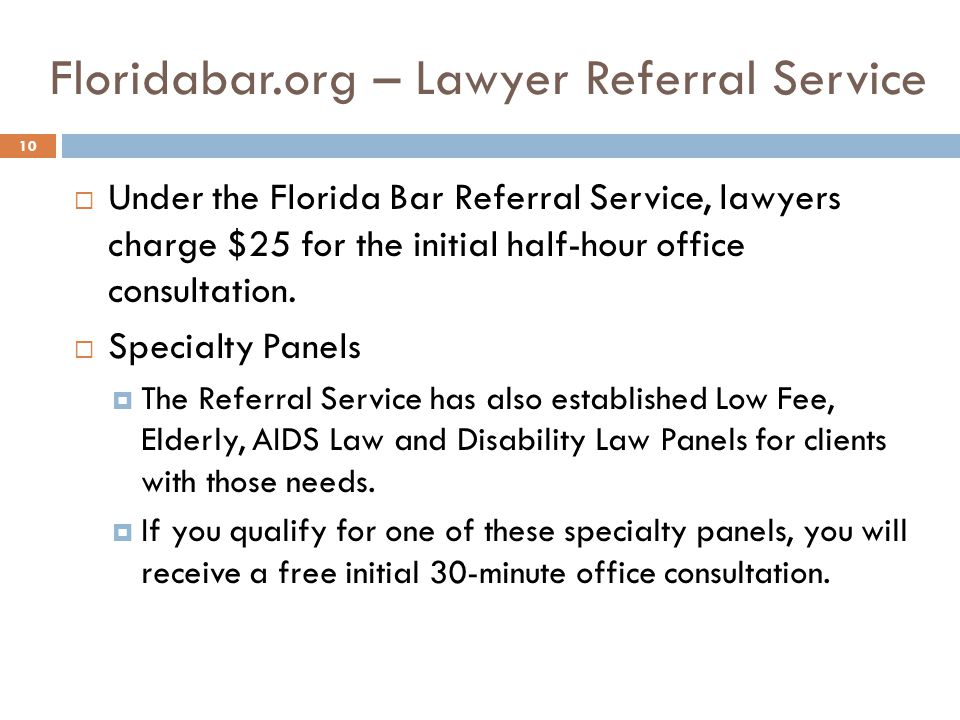 Floridabar.org – Lawyer Referral Service Under the Florida Bar Referral Service, lawyers charge $25 for the initial half-hour office consultation.