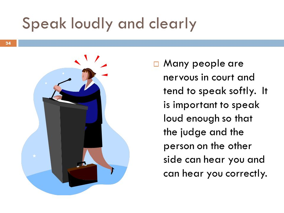 Speak loudly and clearly Many people are nervous in court and tend to speak softly.