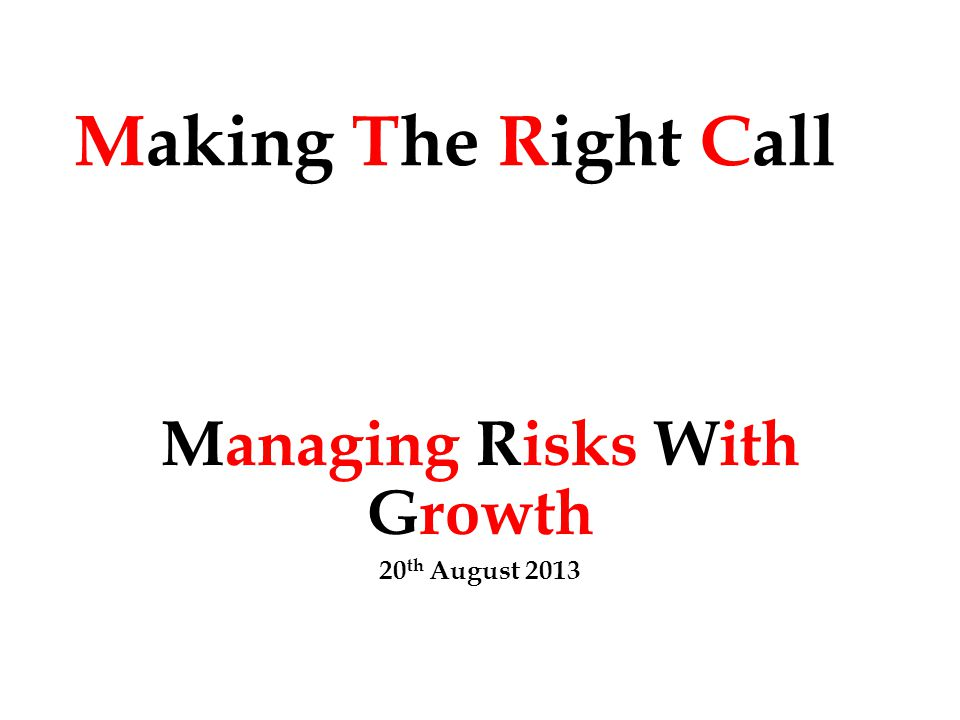 Making The Right Call Managing Risks With Growth 20 th August 2013