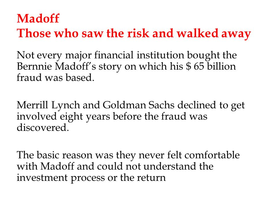 Madoff Those who saw the risk and walked away Not every major financial institution bought the Bernnie Madoffs story on which his $ 65 billion fraud was based.