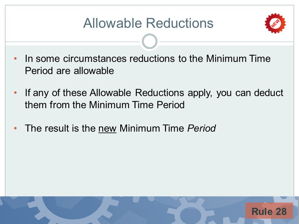 Allowable Reductions In some circumstances reductions to the Minimum Time Period are allowable If any of these Allowable Reductions apply, you can ded