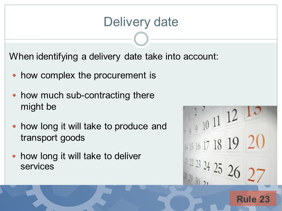 Delivery date how complex the procurement is how much sub-contracting there might be how long it will take to produce and transport goods how long it