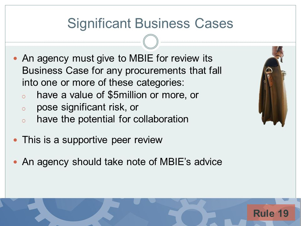 Significant Business Cases An agency must give to MBIE for review its Business Case for any procurements that fall into one or more of these categorie