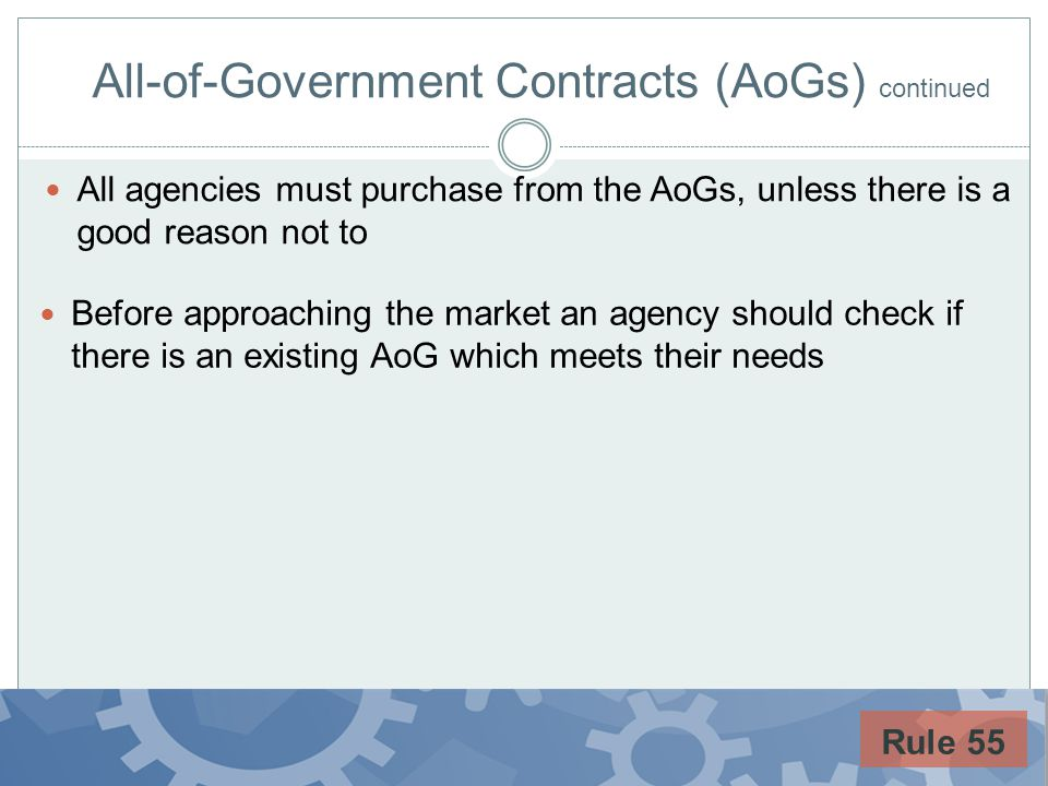 All-of-Government Contracts (AoGs) continued Before approaching the market an agency should check if there is an existing AoG which meets their needs