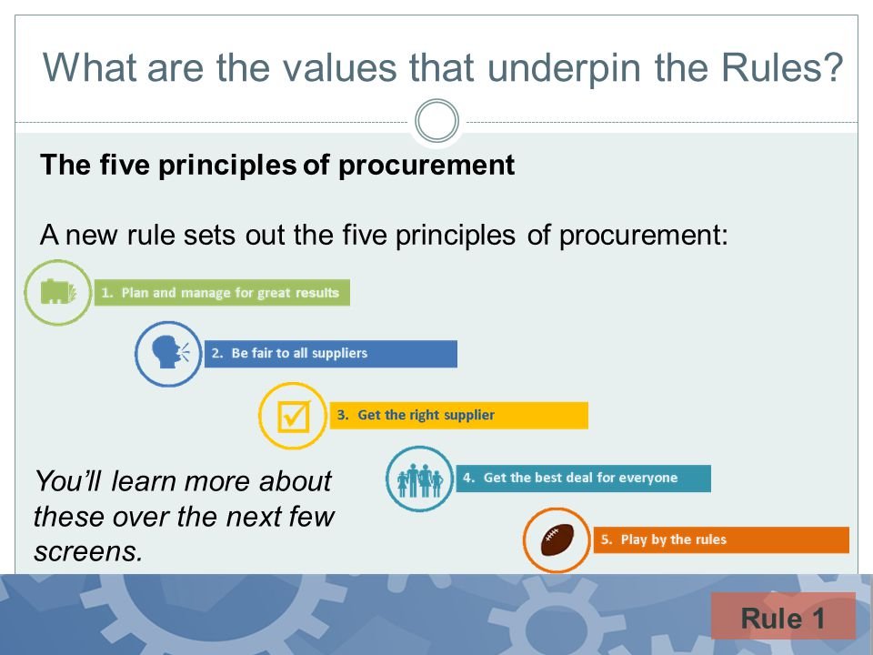 What are the values that underpin the Rules? The five principles of procurement A new rule sets out the five principles of procurement: Youll learn mo