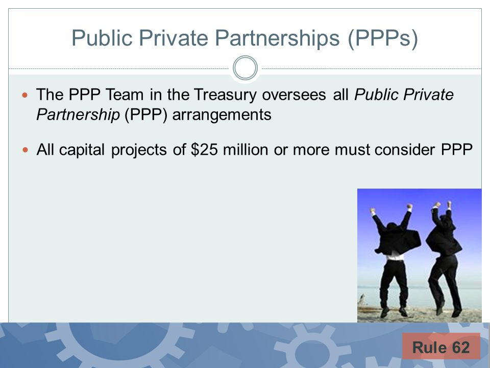 Public Private Partnerships (PPPs) The PPP Team in the Treasury oversees all Public Private Partnership (PPP) arrangements Rule 62 All capital project