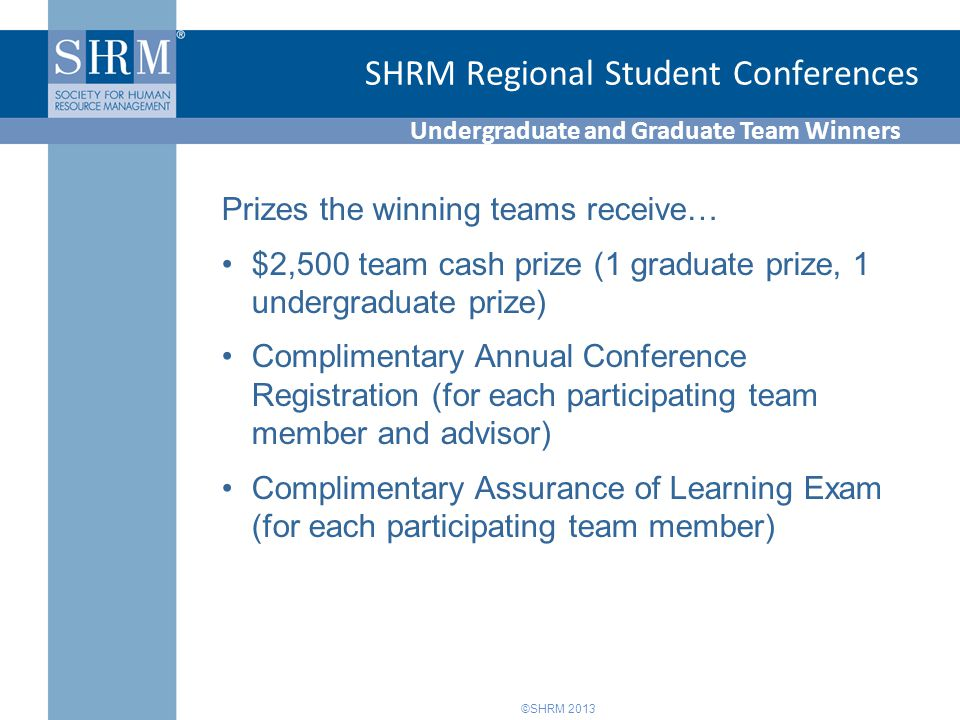©SHRM 2013 SHRM Regional Student Conferences Undergraduate and Graduate Team Winners Prizes the winning teams receive… $2,500 team cash prize (1 graduate prize, 1 undergraduate prize) Complimentary Annual Conference Registration (for each participating team member and advisor) Complimentary Assurance of Learning Exam (for each participating team member)