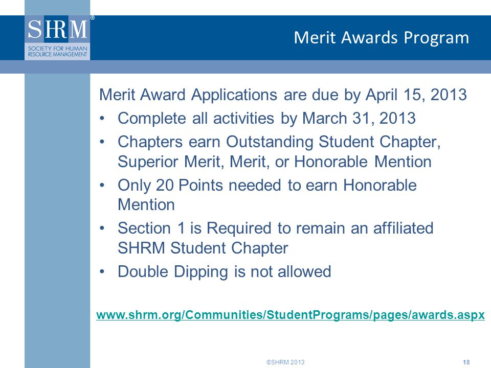 ©SHRM 2013 Merit Awards Program Merit Award Applications are due by April 15, 2013 Complete all activities by March 31, 2013 Chapters earn Outstanding Student Chapter, Superior Merit, Merit, or Honorable Mention Only 20 Points needed to earn Honorable Mention Section 1 is Required to remain an affiliated SHRM Student Chapter Double Dipping is not allowed 18 www.shrm.org/Communities/StudentPrograms/pages/awards.aspx