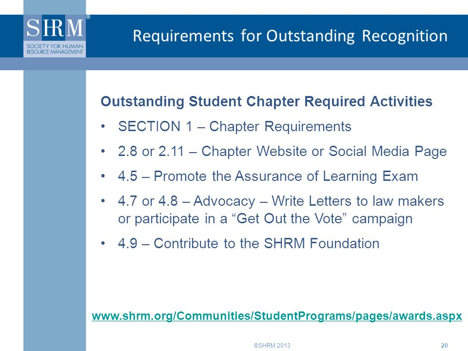 ©SHRM 2013 Requirements for Outstanding Recognition 20 www.shrm.org/Communities/StudentPrograms/pages/awards.aspx Outstanding Student Chapter Required Activities SECTION 1 – Chapter Requirements 2.8 or 2.11 – Chapter Website or Social Media Page 4.5 – Promote the Assurance of Learning Exam 4.7 or 4.8 – Advocacy – Write Letters to law makers or participate in a Get Out the Vote campaign 4.9 – Contribute to the SHRM Foundation