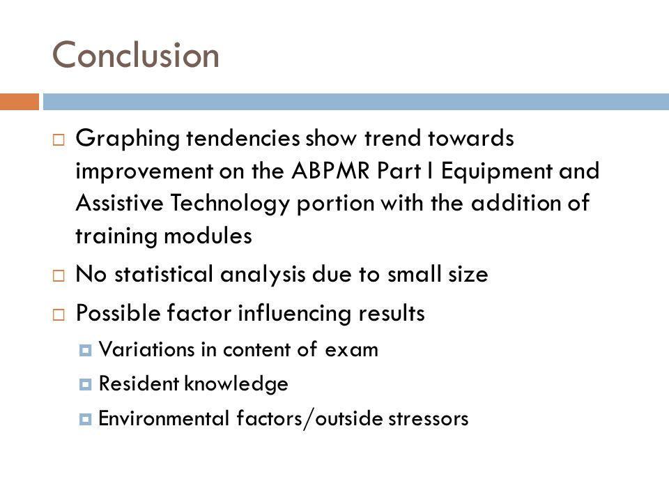 Conclusion Graphing tendencies show trend towards improvement on the ABPMR Part I Equipment and Assistive Technology portion with the addition of training modules No statistical analysis due to small size Possible factor influencing results Variations in content of exam Resident knowledge Environmental factors/outside stressors