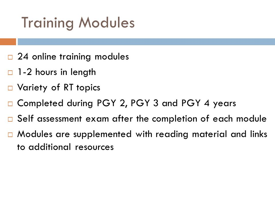 Training Modules 24 online training modules 1-2 hours in length Variety of RT topics Completed during PGY 2, PGY 3 and PGY 4 years Self assessment exa