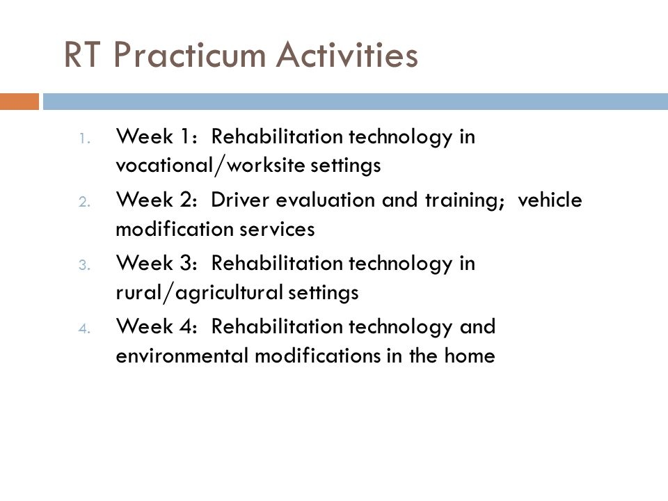 RT Practicum Activities 1. Week 1: Rehabilitation technology in vocational/worksite settings 2. Week 2: Driver evaluation and training; vehicle modifi
