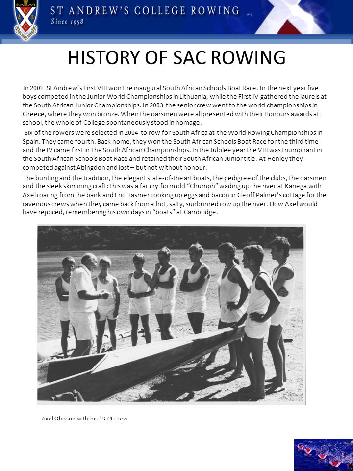 HISTORY OF SAC ROWING In 2001 St Andrews First VIII won the inaugural South African Schools Boat Race. In the next year five boys competed in the Juni