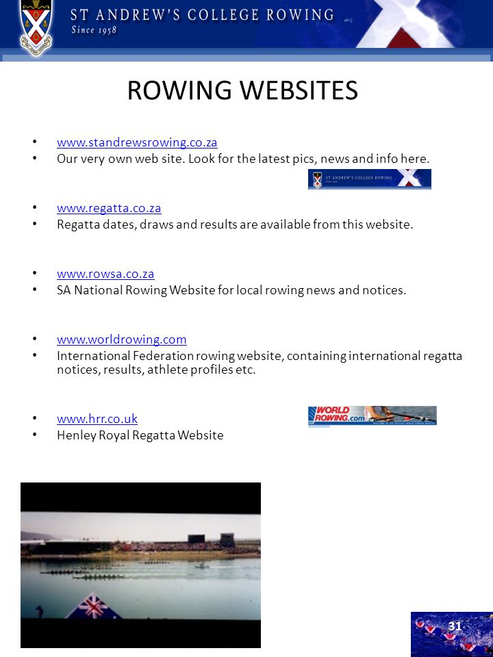 ROWING WEBSITES www.standrewsrowing.co.za Our very own web site. Look for the latest pics, news and info here. www.regatta.co.za Regatta dates, draws