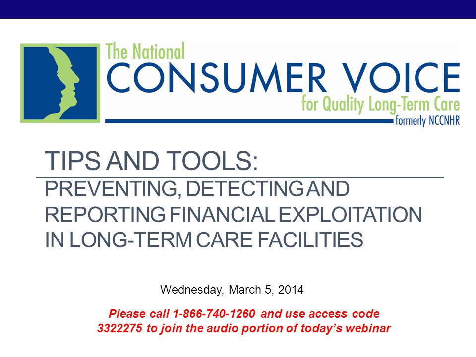 TIPS AND TOOLS: PREVENTING, DETECTING AND REPORTING FINANCIAL EXPLOITATION IN LONG-TERM CARE FACILITIES Wednesday, March 5, 2014 Please call 1-866-740-1260 and use access code 3322275 to join the audio portion of todays webinar