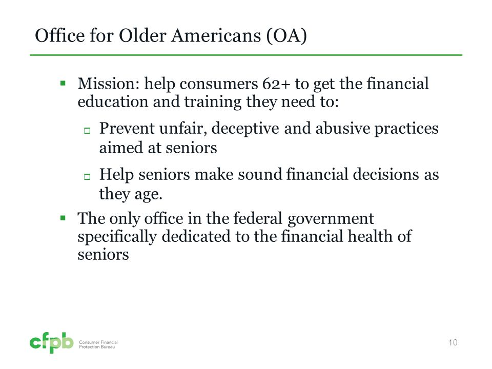Office for Older Americans (OA) Mission: help consumers 62+ to get the financial education and training they need to: Prevent unfair, deceptive and abusive practices aimed at seniors Help seniors make sound financial decisions as they age.