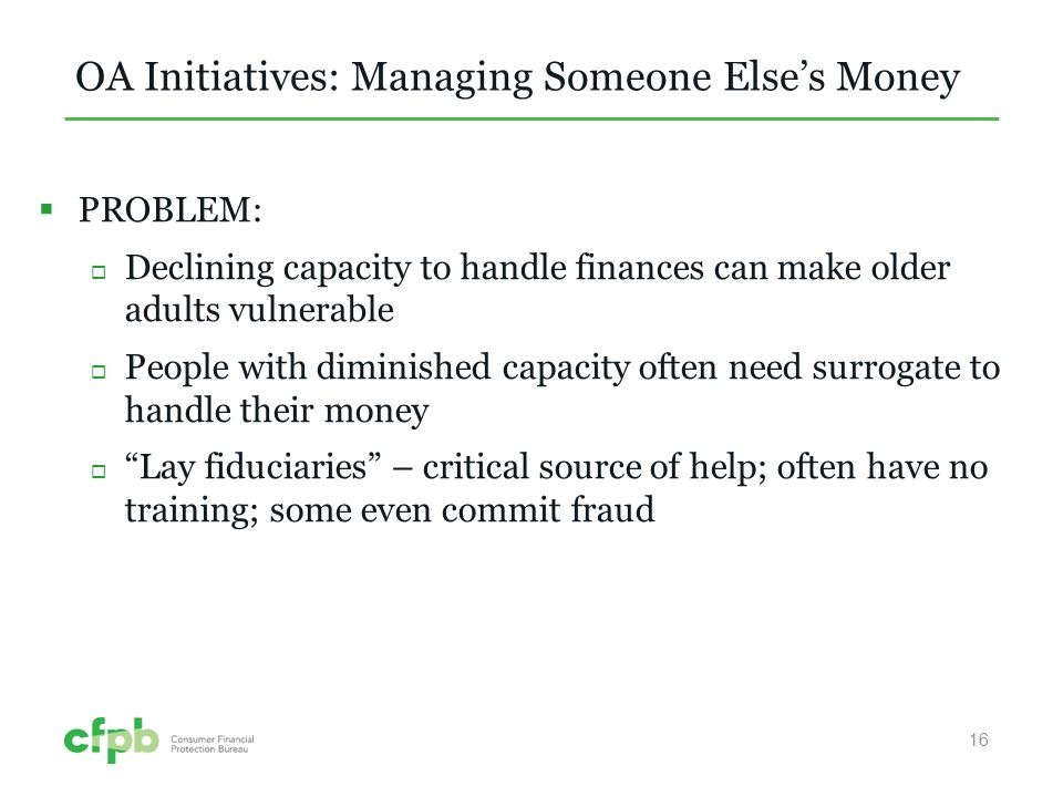 OA Initiatives: Managing Someone Elses Money PROBLEM: Declining capacity to handle finances can make older adults vulnerable People with diminished capacity often need surrogate to handle their money Lay fiduciaries – critical source of help; often have no training; some even commit fraud 16